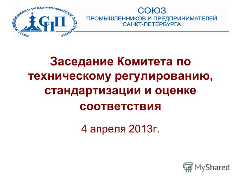 Заседание Комитета по техническому регулированию, стандартизации и оценке соответствия 4 апреля 2013г.