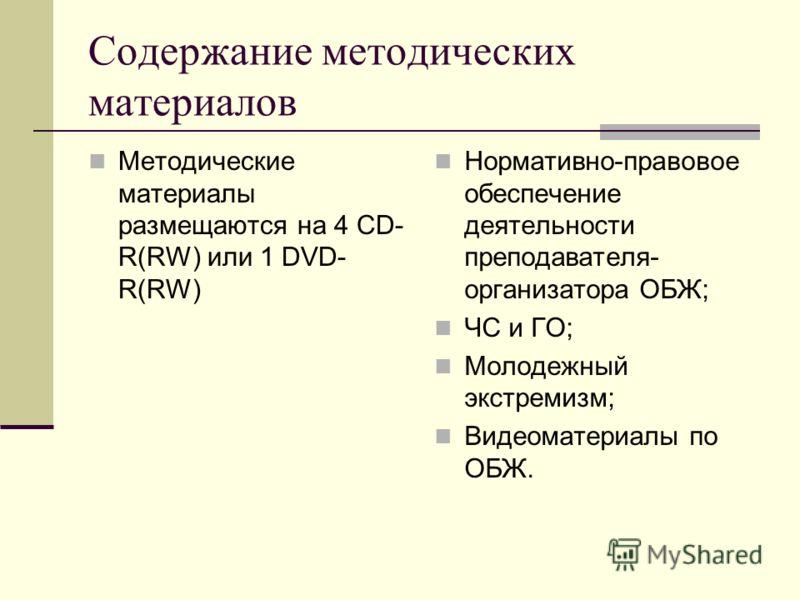 Содержание методических материалов Методические материалы размещаются на 4 CD- R(RW) или 1 DVD- R(RW) Нормативно-правовое обеспечение деятельности преподавателя- организатора ОБЖ; ЧС и ГО; Молодежный экстремизм; Видеоматериалы по ОБЖ.