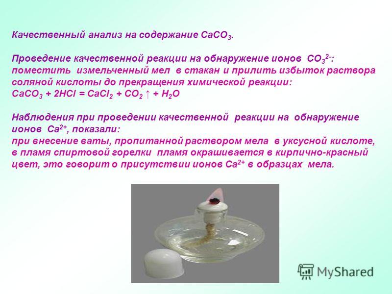 Качественный анализ на содержание CaCO 3. Проведение качественной реакции на обнаружение ионов СО 3 2- : поместить измельченный мел в стакан и прилить избыток раствора соляной кислоты до прекращения химической реакции: СаСО 3 + 2НСl = CaCl 2 + CO 2 +
