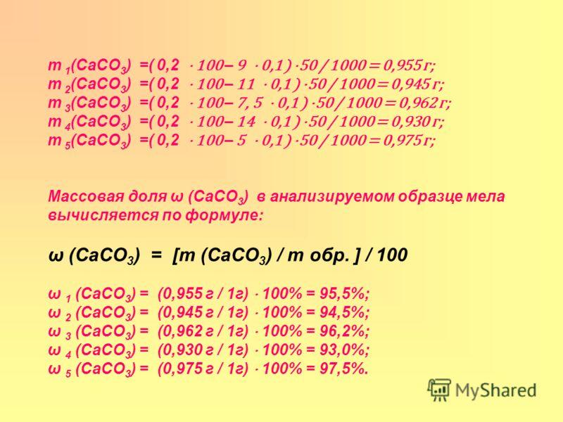m 1 (CaCO 3 ) =( 0,2 100 – 9 0,1 ) 50 / 1000 = 0,955 г; m 2 (CaCO 3 ) =( 0,2 100 – 11 0,1 ) 50 / 1000 = 0,945 г; m 3 (CaCO 3 ) =( 0,2 100 – 7, 5 0,1 ) 50 / 1000 = 0,962 г; m 4 (CaCO 3 ) =( 0,2 100 – 14 0,1 ) 50 / 1000 = 0,930 г; m 5 (CaCO 3 ) =( 0,2
