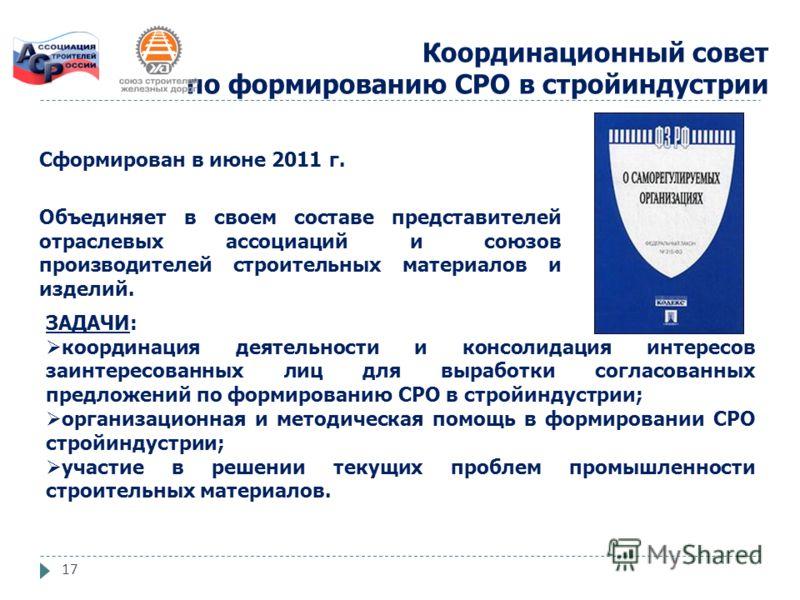 17 Координационный совет по формированию СРО в стройиндустрии Сформирован в июне 2011 г. Объединяет в своем составе представителей отраслевых ассоциаций и союзов производителей строительных материалов и изделий. ЗАДАЧИ: координация деятельности и кон