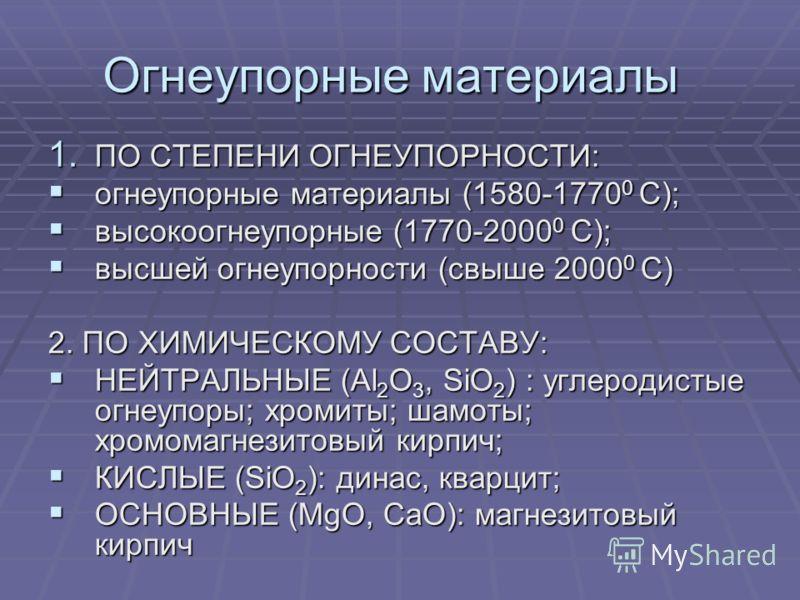 Огнеупорные материалы 1. ПО СТЕПЕНИ ОГНЕУПОРНОСТИ: огнеупорные материалы (1580-1770 0 С); огнеупорные материалы (1580-1770 0 С); высокоогнеупорные (1770-2000 0 С); высокоогнеупорные (1770-2000 0 С); высшей огнеупорности (свыше 2000 0 С) высшей огнеуп