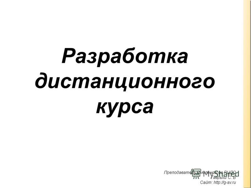 Преподаватель Смоленского РЦДО Гаврыш С. В Сайт: http://g-sv.ru. Разработка дистанционного курса