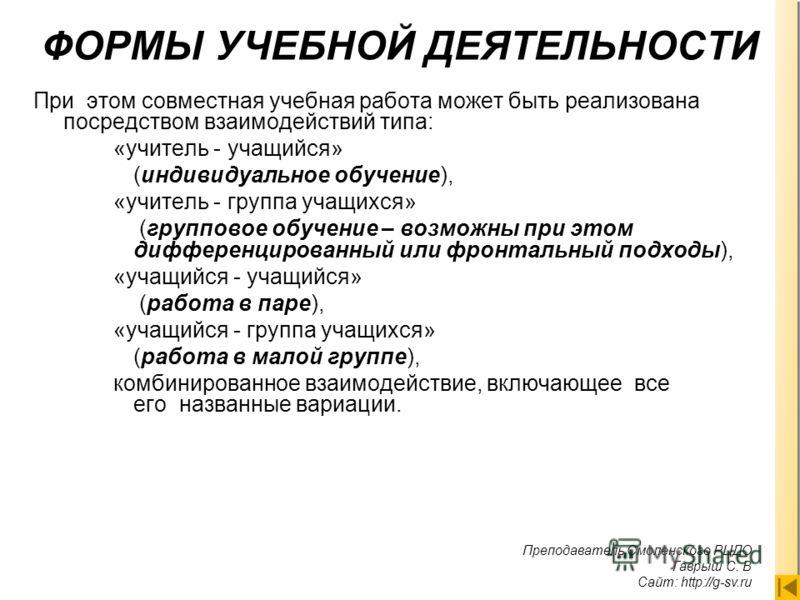 Преподаватель Смоленского РЦДО Гаврыш С. В Сайт: http://g-sv.ru. ФОРМЫ УЧЕБНОЙ ДЕЯТЕЛЬНОСТИ При этом совместная учебная работа может быть реализована посредством взаимодействий типа: «учитель - учащийся» (индивидуальное обучение), «учитель - группа у