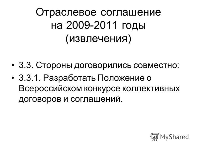 Отраслевое соглашение на 2009-2011 годы (извлечения) 3.3. Стороны договорились совместно: 3.3.1. Разработать Положение о Всероссийском конкурсе коллективных договоров и соглашений.