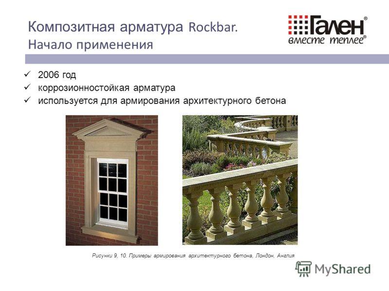 2006 год коррозионностойкая арматура используется для армирования архитектурного бетона 6 Композитная арматура Rockbar. Начало применения Рисунки 9, 10. Примеры армирования архитектурного бетона, Лондон, Англия