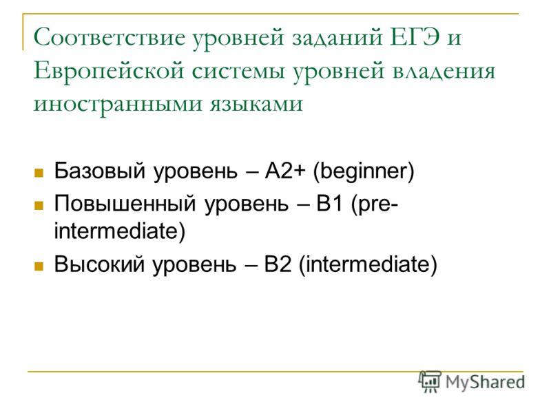 Соответствие уровней заданий ЕГЭ и Европейской системы уровней владения иностранными языками Базовый уровень – A2+ (beginner) Повышенный уровень – В1 (pre- intermediate) Высокий уровень – В2 (intermediate)