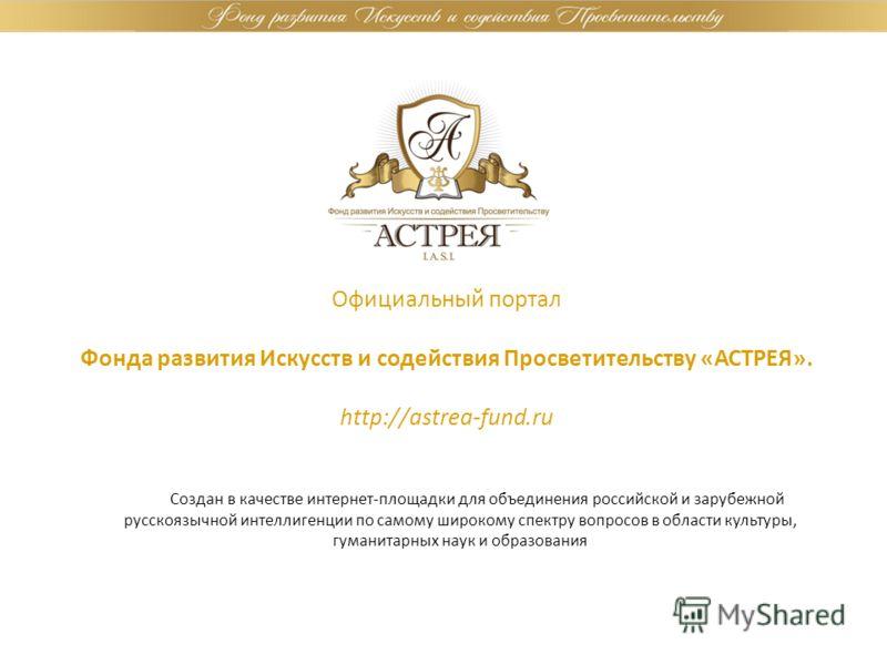 Официальный портал Фонда развития Искусств и содействия Просветительству «АСТРЕЯ». http://astrea-fund.ru Создан в качестве интернет-площадки для объединения российской и зарубежной русскоязычной интеллигенции по самому широкому спектру вопросов в обл