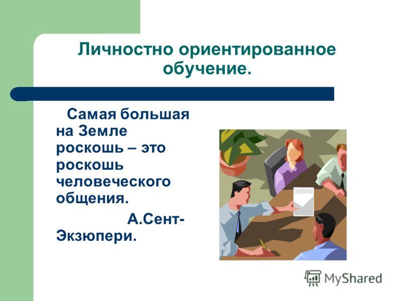 Личностно ориентированное обучение. Самая большая на Земле роскошь – это роскошь человеческого общения. А.Сент- Экзюпери.