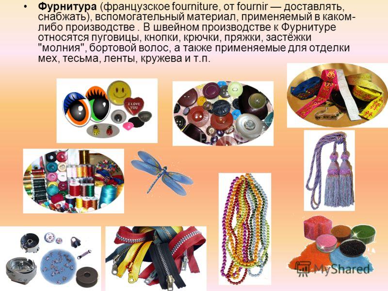 Фурнитура (французское fourniture, от fournir доставлять, снабжать), вспомогательный материал, применяемый в каком- либо производстве. В швейном производстве к Фурнитуре относятся пуговицы, кнопки, крючки, пряжки, застёжки