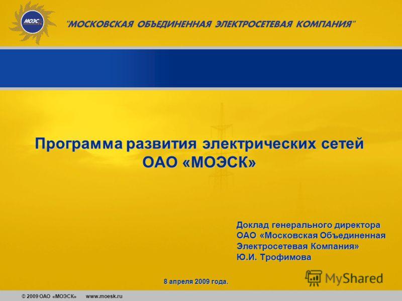 © 2009 ОАО «МОЭСК» www.moesk.ru Доклад генерального директора ОАО «Московская Объединенная Электросетевая Компания» Ю.И. Трофимова Программа развития электрических сетей ОАО «МОЭСК» 8 апреля 2009 года.