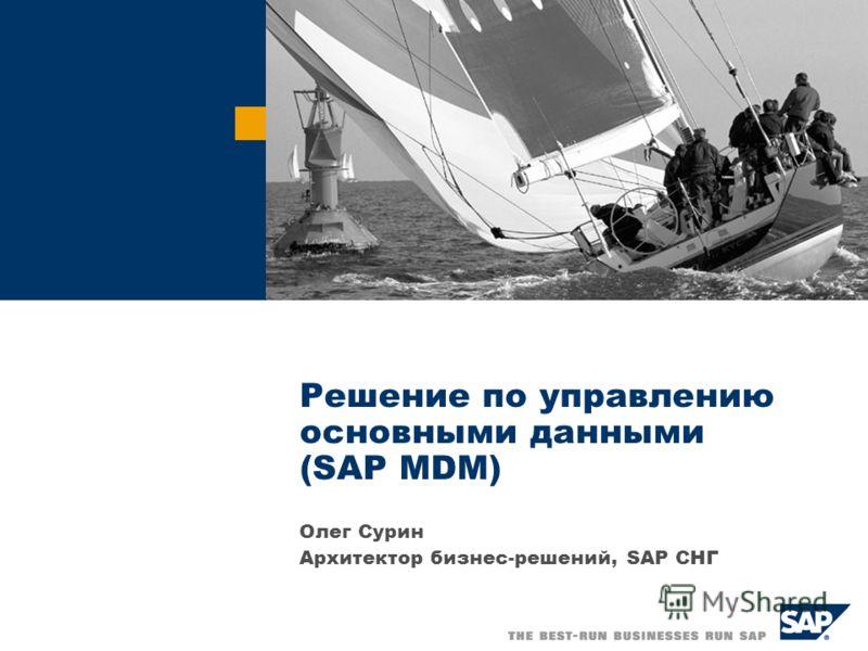 Решение по управлению основными данными (SAP MDM) Олег Сурин Архитектор бизнес-решений, SAP СНГ