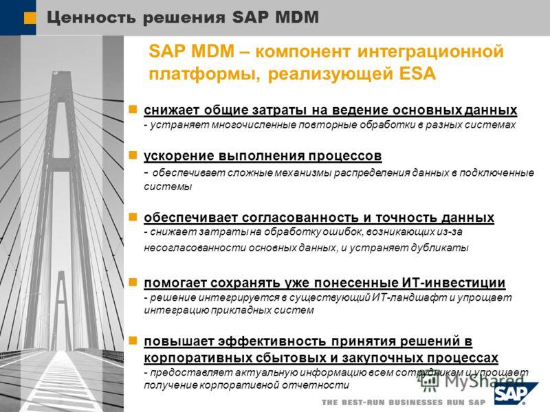 Ценность решения SAP MDM SAP MDM – компонент интеграционной платформы, реализующей ESA снижает общие затраты на ведение основных данных - устраняет многочисленные повторные обработки в разных системах ускорение выполнения процессов - обеспечивает сло
