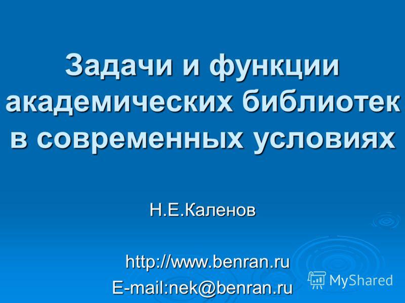 Задачи и функции академических библиотек в современных условиях Н.Е.Каленов http://www.benran.ru http://www.benran.ru E-mail:nek@benran.ru