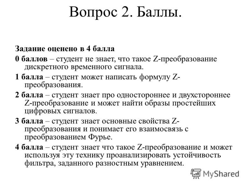 Вопрос 2. Баллы. Задание оценено в 4 балла 0 баллов – студент не знает, что такое Z-преобразование дискретного временного сигнала. 1 балла – студент может написать формулу Z- преобразования. 2 балла – студент знает про одностороннее и двухстороннее Z