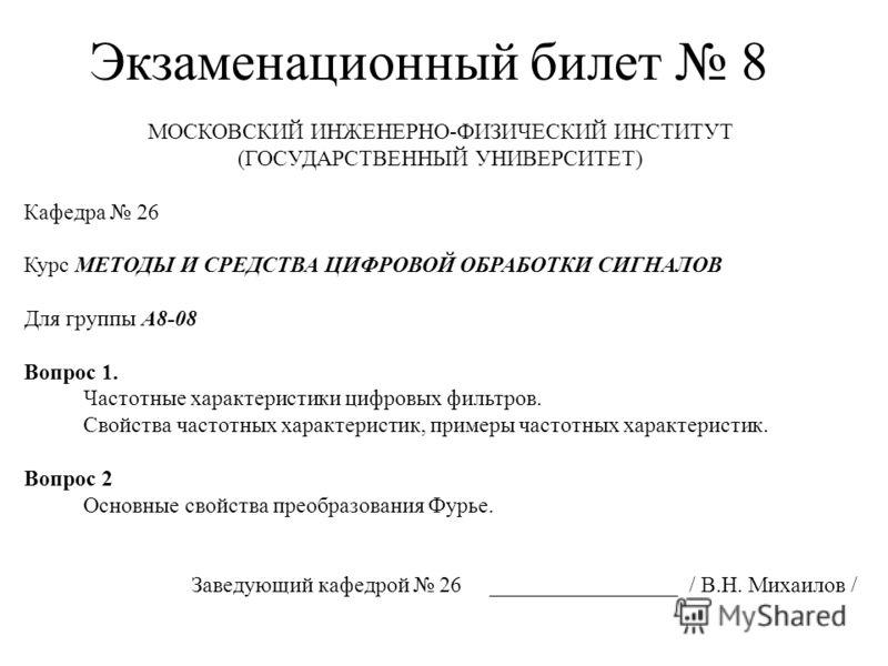 Экзаменационный билет 8 МОСКОВСКИЙ ИНЖЕНЕРНО-ФИЗИЧЕСКИЙ ИНСТИТУТ (ГОСУДАРСТВЕННЫЙ УНИВЕРСИТЕТ) Кафедра 26 Курс МЕТОДЫ И СРЕДСТВА ЦИФРОВОЙ ОБРАБОТКИ СИГНАЛОВ Для группы А8-08 Вопрос 1. Частотные характеристики цифровых фильтров. Свойства частотных хар