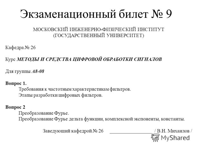 Экзаменационный билет 9 МОСКОВСКИЙ ИНЖЕНЕРНО-ФИЗИЧЕСКИЙ ИНСТИТУТ (ГОСУДАРСТВЕННЫЙ УНИВЕРСИТЕТ) Кафедра 26 Курс МЕТОДЫ И СРЕДСТВА ЦИФРОВОЙ ОБРАБОТКИ СИГНАЛОВ Для группы А8-08 Вопрос 1. Требования к частотным характеристикам фильтров. Этапы разработки