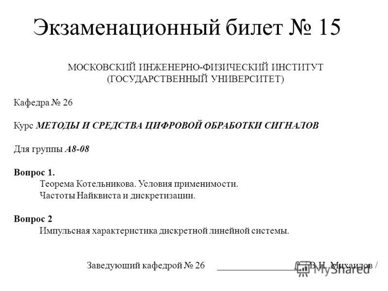 Экзаменационный билет 15 МОСКОВСКИЙ ИНЖЕНЕРНО-ФИЗИЧЕСКИЙ ИНСТИТУТ (ГОСУДАРСТВЕННЫЙ УНИВЕРСИТЕТ) Кафедра 26 Курс МЕТОДЫ И СРЕДСТВА ЦИФРОВОЙ ОБРАБОТКИ СИГНАЛОВ Для группы А8-08 Вопрос 1. Теорема Котельникова. Условия применимости. Частоты Найквиста и д