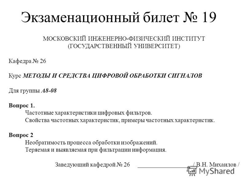 Экзаменационный билет 19 МОСКОВСКИЙ ИНЖЕНЕРНО-ФИЗИЧЕСКИЙ ИНСТИТУТ (ГОСУДАРСТВЕННЫЙ УНИВЕРСИТЕТ) Кафедра 26 Курс МЕТОДЫ И СРЕДСТВА ЦИФРОВОЙ ОБРАБОТКИ СИГНАЛОВ Для группы А8-08 Вопрос 1. Частотные характеристики цифровых фильтров. Свойства частотных ха