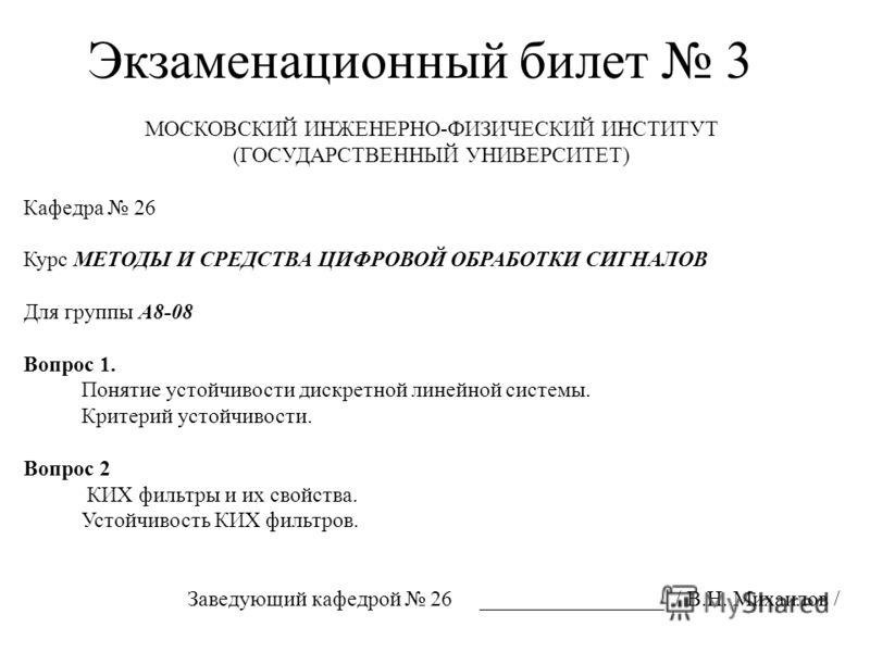 Экзаменационный билет 3 МОСКОВСКИЙ ИНЖЕНЕРНО-ФИЗИЧЕСКИЙ ИНСТИТУТ (ГОСУДАРСТВЕННЫЙ УНИВЕРСИТЕТ) Кафедра 26 Курс МЕТОДЫ И СРЕДСТВА ЦИФРОВОЙ ОБРАБОТКИ СИГНАЛОВ Для группы А8-08 Вопрос 1. Понятие устойчивости дискретной линейной системы. Критерий устойчи