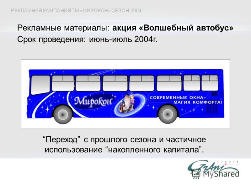 Рекламные материалы: акция «Волшебный автобус» Переход с прошлого сезона и частичное использование накопленного капитала. РЕКЛАМНАЯ КАМПАНИЯ ТМ «МИРОКОН» СЕЗОН-2004 Срок проведения: июнь-июль 2004г.