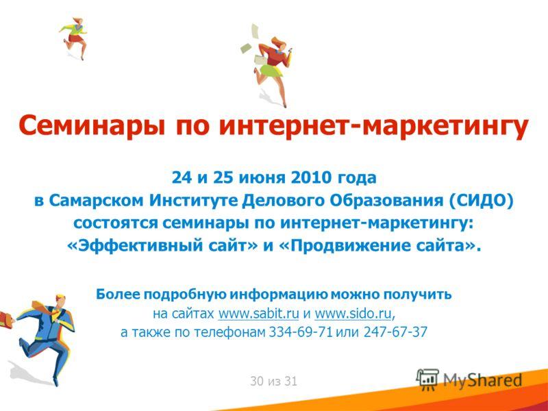 Семинары по интернет-маркетингу 24 и 25 июня 2010 года в Самарском Институте Делового Образования (СИДО) состоятся семинары по интернет-маркетингу: «Эффективный сайт» и «Продвижение сайта». Более подробную информацию можно получить на сайтах www.sabi