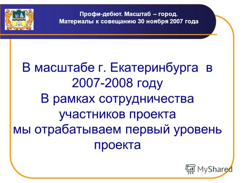 Профи-дебют. Масштаб – город. Материалы к совещанию 30 ноября 2007 года В масштабе г. Екатеринбурга в 2007-2008 году В рамках сотрудничества участников проекта мы отрабатываем первый уровень проекта