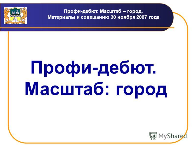 Профи-дебют. Масштаб – город. Материалы к совещанию 30 ноября 2007 года Профи-дебют. Масштаб: город