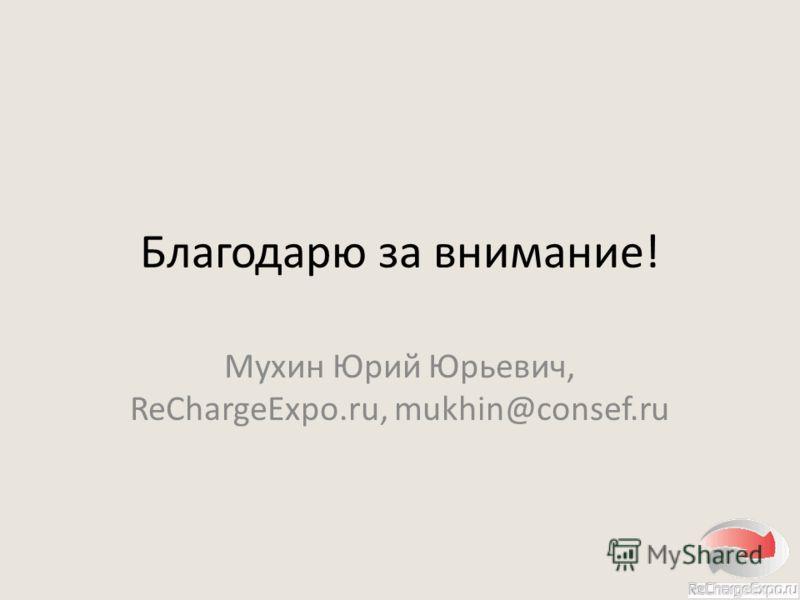 Благодарю за внимание! Мухин Юрий Юрьевич, ReChargeExpo.ru, mukhin@consef.ru