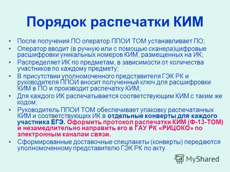 Порядок распечатки КИМ После получения ПО оператор ППОИ ТОМ устанавливает ПО; Оператор вводит (в ручную или с помощью сканера)цифровые расшифровки уникальных номеров КИМ, размещенных на ИК; Распределяет ИК по предметам, в зависимости от количества уч