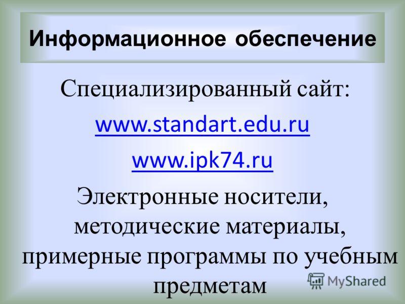 Информационное обеспечение Специализированный сайт: www.standart.edu.ru www.ipk74.ru Электронные носители, методические материалы, примерные программы по учебным предметам