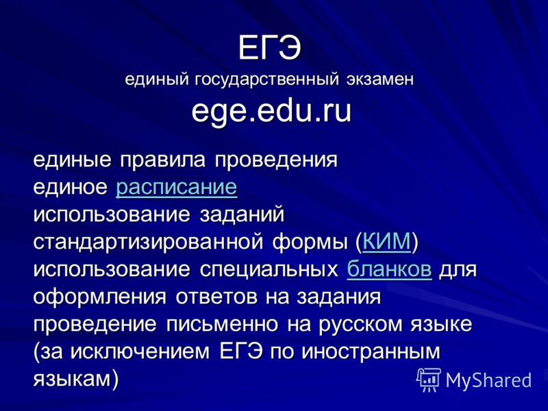 ЕГЭ единый государственный экзамен ege.edu.ru единые правила проведения единое расписание использование заданий стандартизированной формы (КИМ) использование специальных бланков для оформления ответов на задания проведение письменно на русском языке