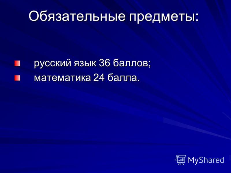 Обязательные предметы: русский язык 36 баллов; русский язык 36 баллов; математика 24 балла. математика 24 балла.