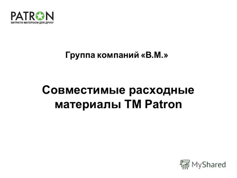 Совместимые расходные материалы TM Patron Группа компаний «В.М.»