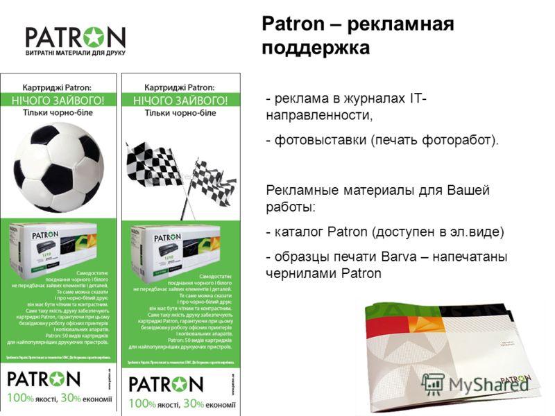 Patron – рекламная поддержка - реклама в журналах IT- направленности, - фотовыставки (печать фоторабот). Рекламные материалы для Вашей работы: - каталог Patron (доступен в эл.виде) - образцы печати Barva – напечатаны чернилами Patron