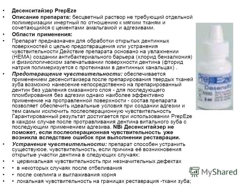 Десенситайзер PrepEze Описание препарата: бесцветный раствор не требующий отдельной полимеризации инертный по отношению к мягким тканям и сочетающийся с цементами амальгамой и адгезивами. Области применения: Препарат предназначен для обработки открыт