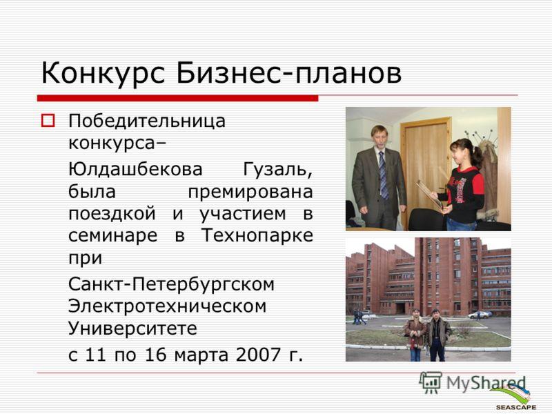 Конкурс Бизнес-планов Победительница конкурса– Юлдашбекова Гузаль, была премирована поездкой и участием в семинаре в Технопарке при Санкт-Петербургском Электротехническом Университете с 11 по 16 марта 2007 г.