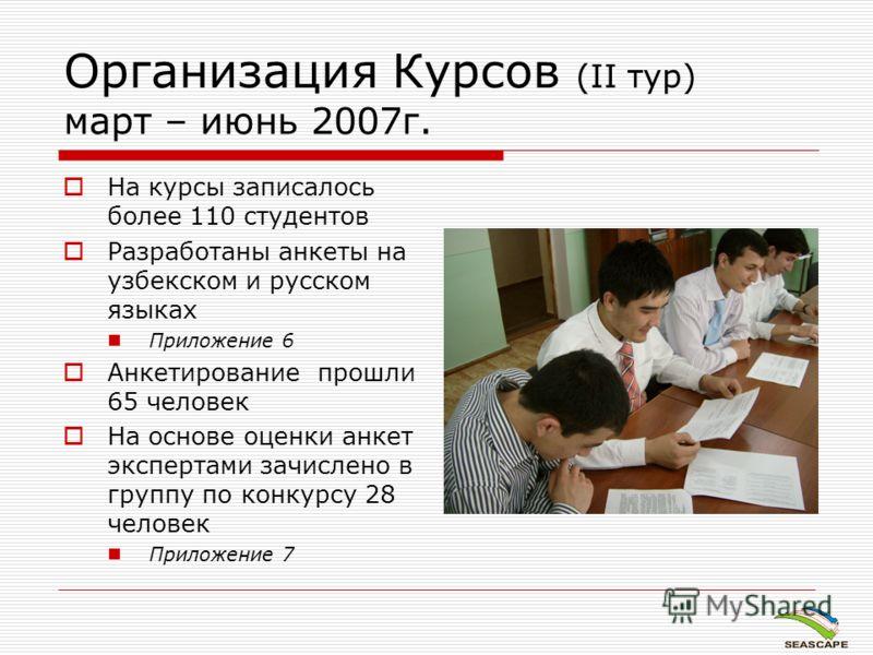 Организация Курсов (II тур) март – июнь 2007г. На курсы записалось более 110 студентов Разработаны анкеты на узбекском и русском языках Приложение 6 Анкетирование прошли 65 человек На основе оценки анкет экспертами зачислено в группу по конкурсу 28 ч
