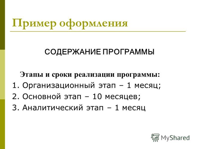Пример оформления СОДЕРЖАНИЕ ПРОГРАММЫ Этапы и сроки реализации программы: 1. Организационный этап – 1 месяц; 2. Основной этап – 10 месяцев; 3. Аналитический этап – 1 месяц