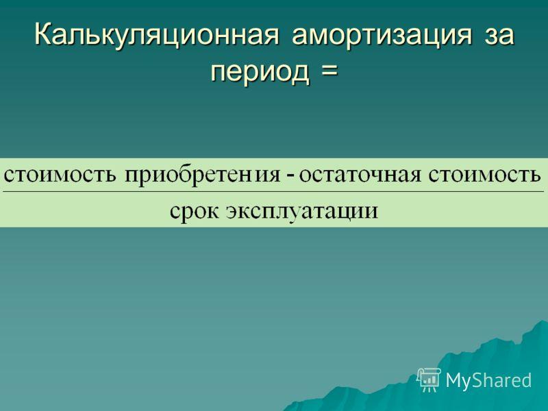 Калькуляционная амортизация за период =