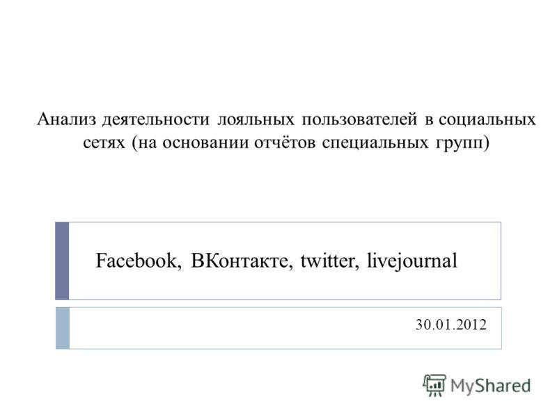 Анализ деятельности лояльных пользователей в социальных сетях (на основании отчётов специальных групп) 30.01.2012 Facebook, ВКонтакте, twitter, livejournal
