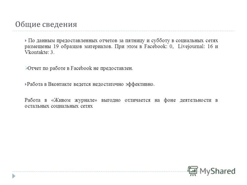 Общие сведения По данным предоставленных отчетов за пятницу и субботу в социальных сетях размещены 19 образцов материалов. При этом в Facebook: 0, Livejournal: 16 и Vkontakte: 3. Отчет по работе в Facebook не предоставлен. Работа в Вконтакте ведется