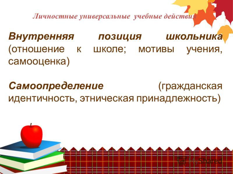 Личностные универсальные учебные действия Внутренняя позиция школьника (отношение к школе; мотивы учения, самооценка) Самоопределение (гражданская идентичность, этническая принадлежность)