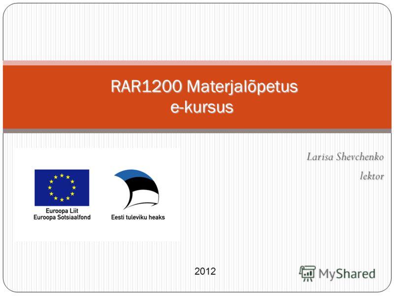 Larisa Shevchenko lektor RAR1200 Materjalõpetus e-kursus RAR1200 Materjalõpetus e-kursus 2012