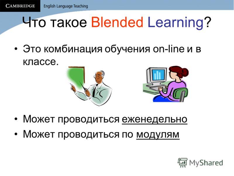 Что такое Blended Learning? Это комбинация обучения on-line и в классе. Может проводиться еженедельно Может проводиться по модулям