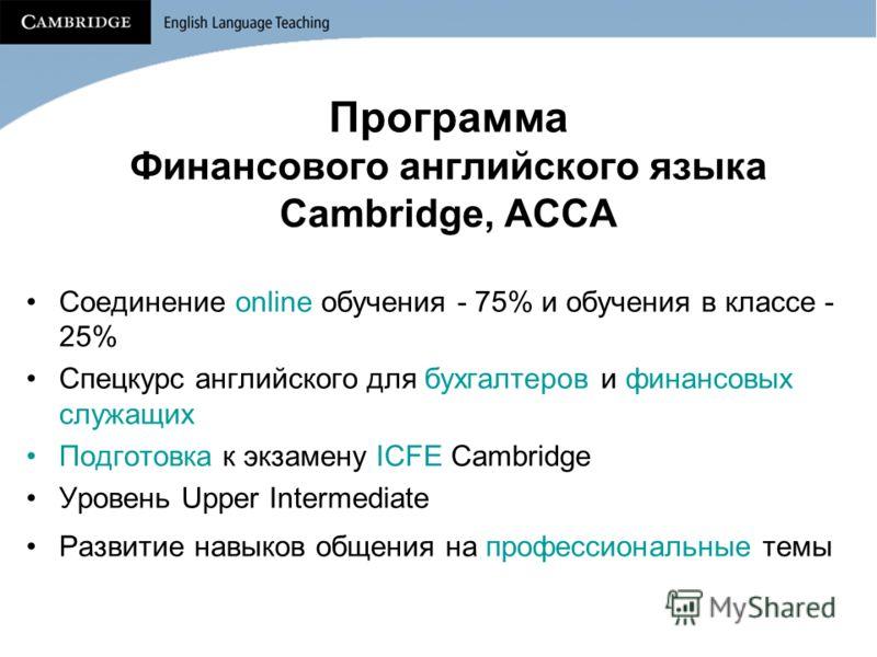 Программа Финансового английского языка Cambridge, ACCA Соединение online обучения - 75% и обучения в классе - 25% Спецкурс английского для бухгалтеров и финансовых служащих Подготовка к экзамену ICFE Cambridge Уровень Upper Intermediate Развитие нав