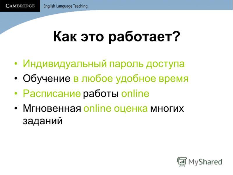 Как это работает? Индивидуальный пароль доступа Обучение в любое удобное время Расписание работы online Мгновенная online оценка многих заданий