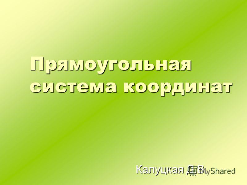 Прямоугольная система координат Калуцкая Д.В.