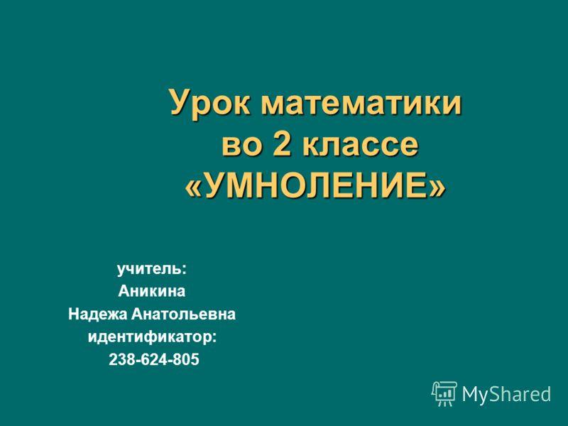 Урок математики во 2 классе «УМНОЛЕНИЕ» учитель: Аникина Надежа Анатольевна идентификатор: 238-624-805