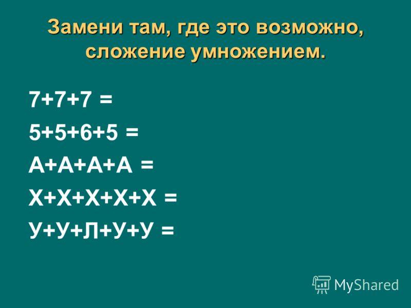 Замени там, где это возможно, сложение умножением. 7+7+7 = 5+5+6+5 = А+А+А+А = Х+Х+Х+Х+Х = У+У+Л+У+У =